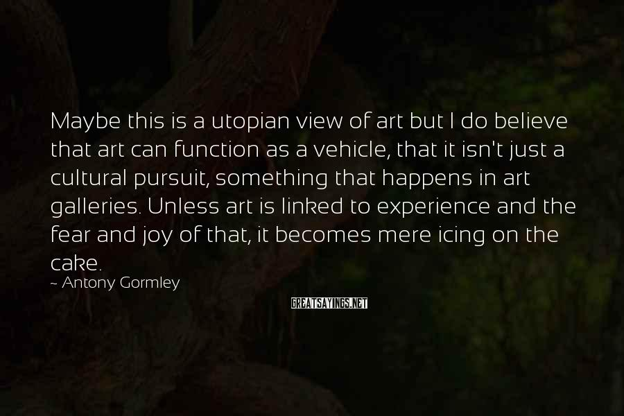Antony Gormley Sayings: Maybe this is a utopian view of art but I do believe that art can