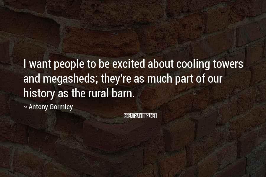 Antony Gormley Sayings: I want people to be excited about cooling towers and megasheds; they're as much part