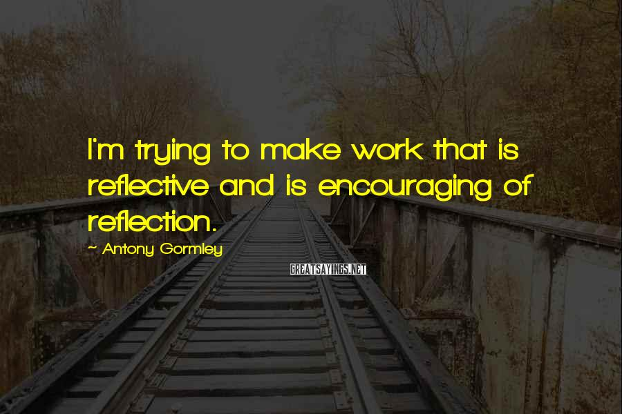 Antony Gormley Sayings: I'm trying to make work that is reflective and is encouraging of reflection.