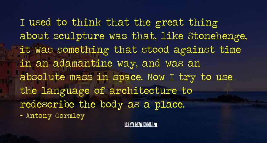 Antony Gormley Sayings: I used to think that the great thing about sculpture was that, like Stonehenge, it