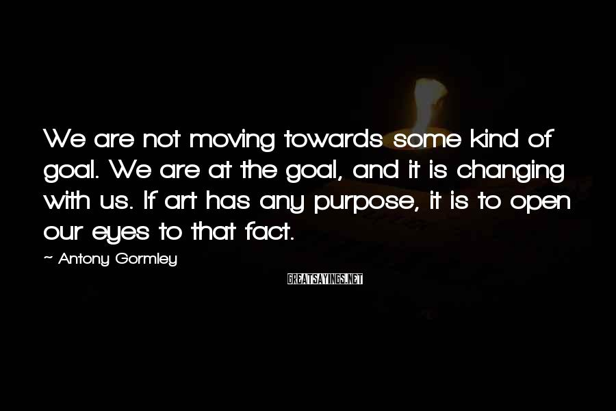 Antony Gormley Sayings: We are not moving towards some kind of goal. We are at the goal, and