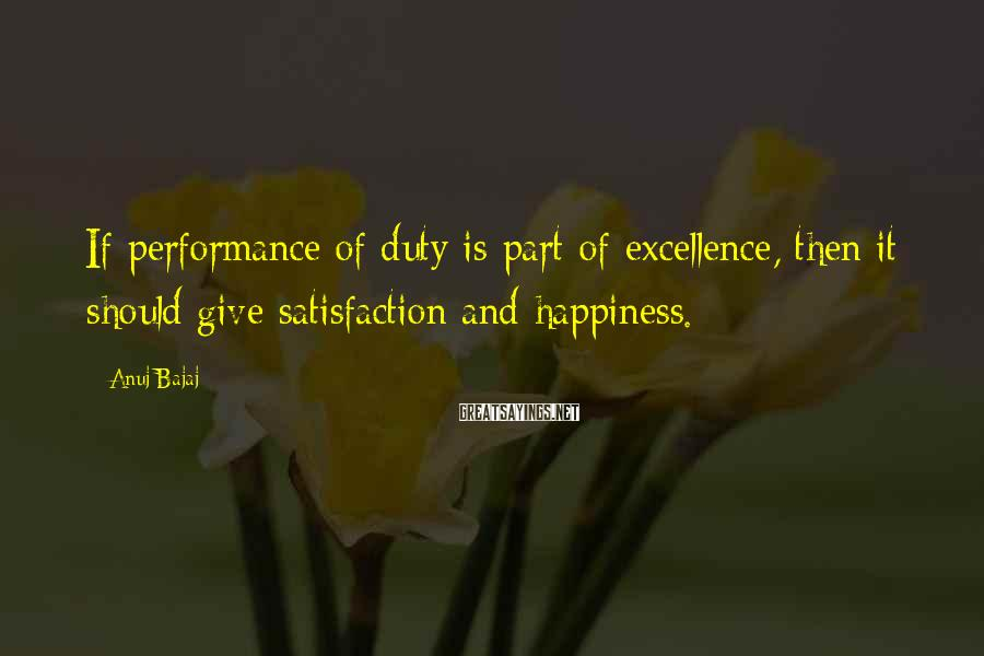 Anuj Bajaj Sayings: If performance of duty is part of excellence, then it should give satisfaction and happiness.