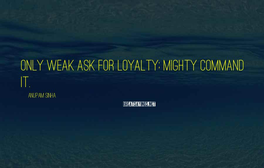 Anupam Sinha Sayings: Only weak ask for loyalty; Mighty command it.