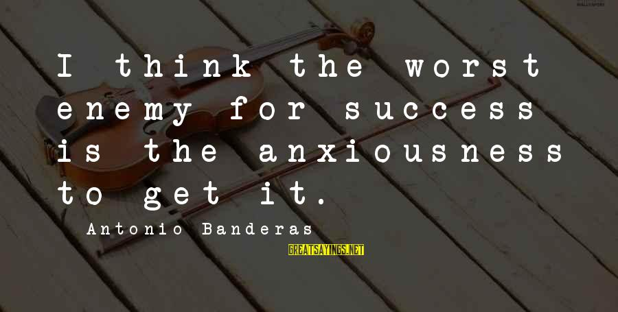Anxiousness Sayings By Antonio Banderas: I think the worst enemy for success is the anxiousness to get it.
