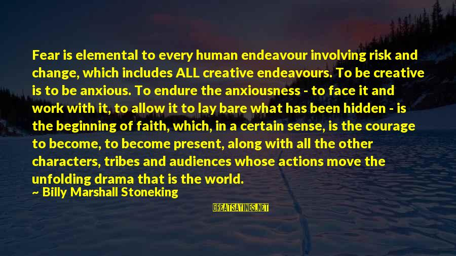 Anxiousness Sayings By Billy Marshall Stoneking: Fear is elemental to every human endeavour involving risk and change, which includes ALL creative