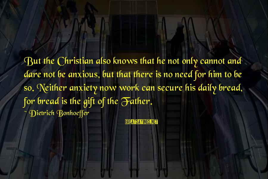 Anxiousness Sayings By Dietrich Bonhoeffer: But the Christian also knows that he not only cannot and dare not be anxious,