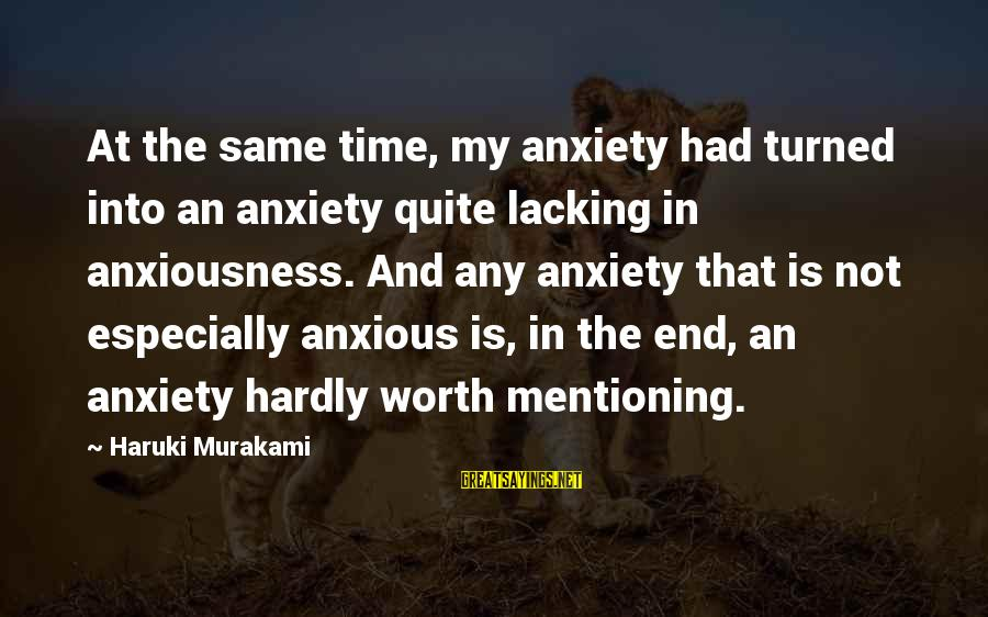 Anxiousness Sayings By Haruki Murakami: At the same time, my anxiety had turned into an anxiety quite lacking in anxiousness.