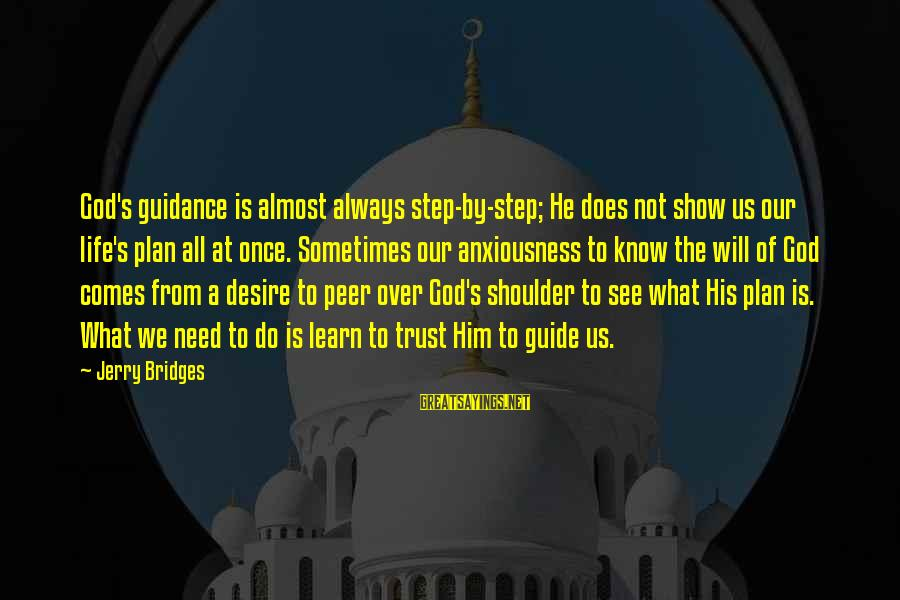 Anxiousness Sayings By Jerry Bridges: God's guidance is almost always step-by-step; He does not show us our life's plan all