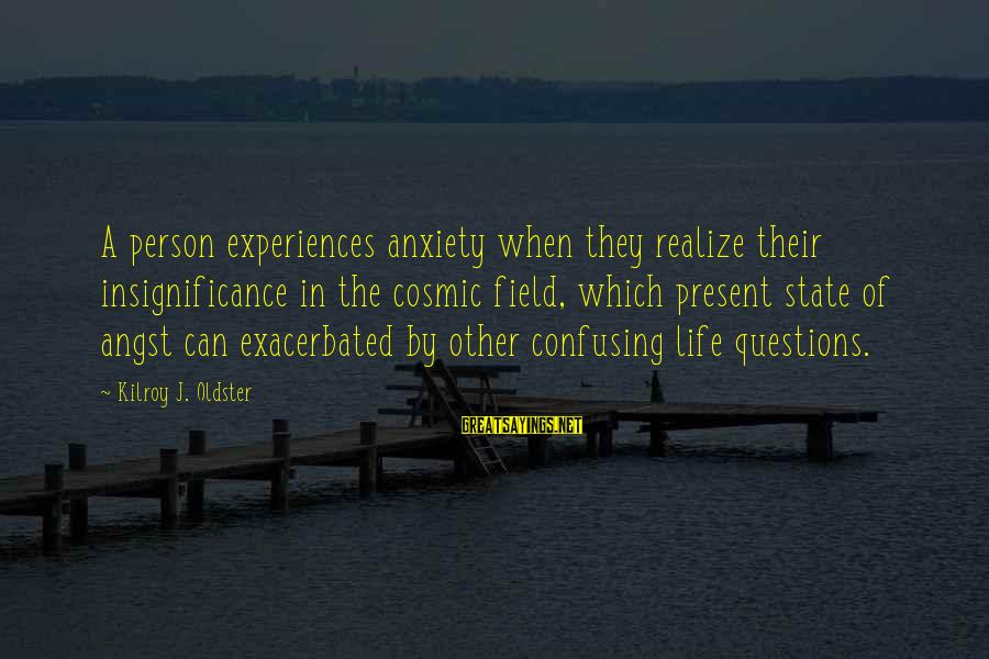 Anxiousness Sayings By Kilroy J. Oldster: A person experiences anxiety when they realize their insignificance in the cosmic field, which present