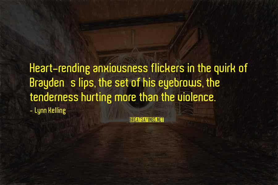 Anxiousness Sayings By Lynn Kelling: Heart-rending anxiousness flickers in the quirk of Brayden's lips, the set of his eyebrows, the