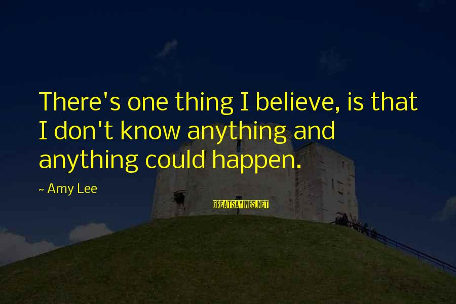 Anything Could Happen Sayings By Amy Lee: There's one thing I believe, is that I don't know anything and anything could happen.
