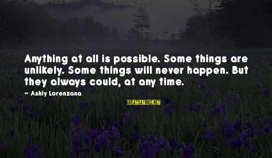 Anything Could Happen Sayings By Ashly Lorenzana: Anything at all is possible. Some things are unlikely. Some things will never happen. But