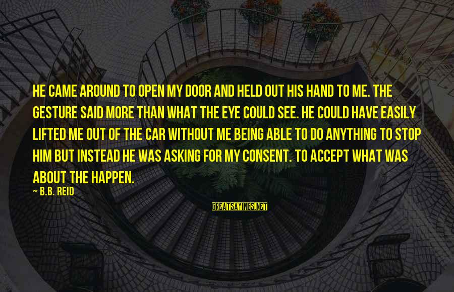 Anything Could Happen Sayings By B.B. Reid: He came around to open my door and held out his hand to me. The