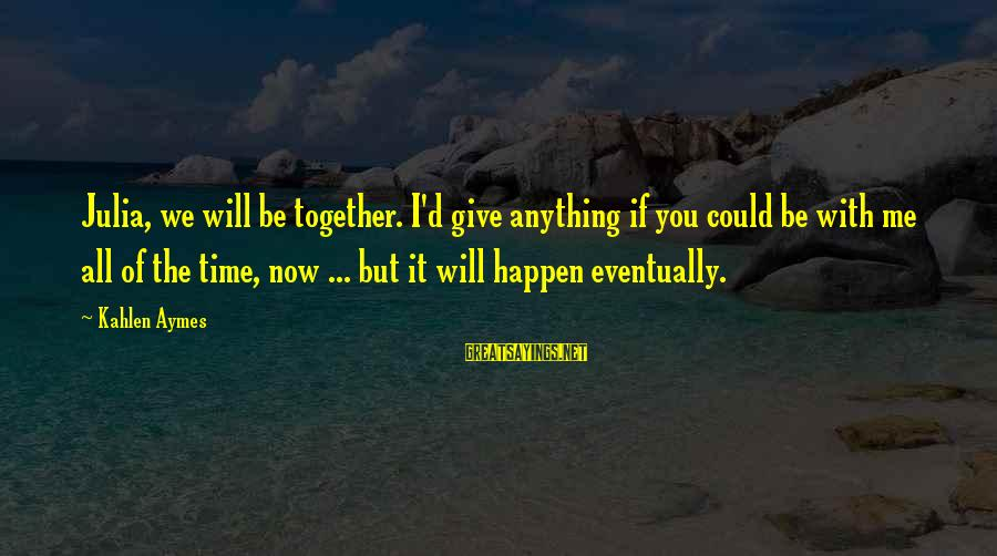 Anything Could Happen Sayings By Kahlen Aymes: Julia, we will be together. I'd give anything if you could be with me all