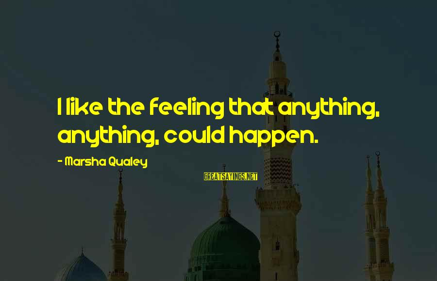 Anything Could Happen Sayings By Marsha Qualey: I like the feeling that anything, anything, could happen.