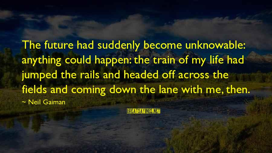 Anything Could Happen Sayings By Neil Gaiman: The future had suddenly become unknowable: anything could happen: the train of my life had