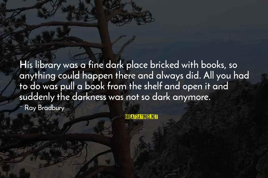 Anything Could Happen Sayings By Ray Bradbury: His library was a fine dark place bricked with books, so anything could happen there