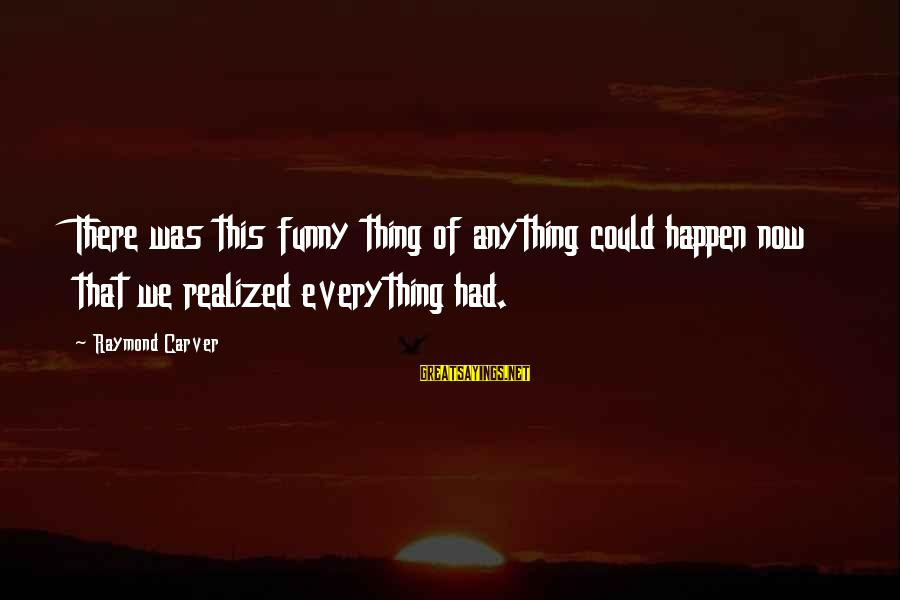 Anything Could Happen Sayings By Raymond Carver: There was this funny thing of anything could happen now that we realized everything had.