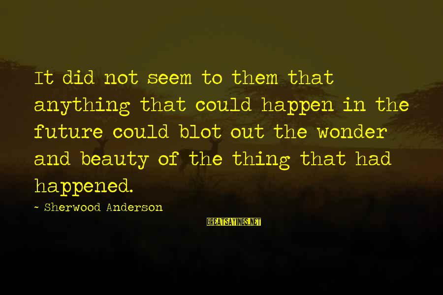 Anything Could Happen Sayings By Sherwood Anderson: It did not seem to them that anything that could happen in the future could