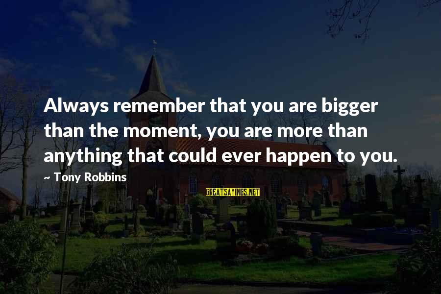 Anything Could Happen Sayings By Tony Robbins: Always remember that you are bigger than the moment, you are more than anything that