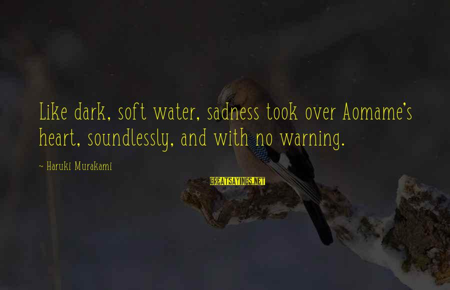 Aomame Sayings By Haruki Murakami: Like dark, soft water, sadness took over Aomame's heart, soundlessly, and with no warning.