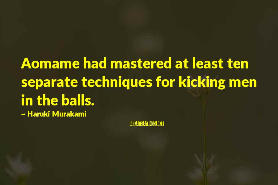 Aomame Sayings By Haruki Murakami: Aomame had mastered at least ten separate techniques for kicking men in the balls.