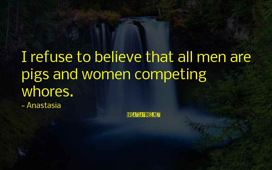 Apartheid Life Sayings By Anastasia: I refuse to believe that all men are pigs and women competing whores.