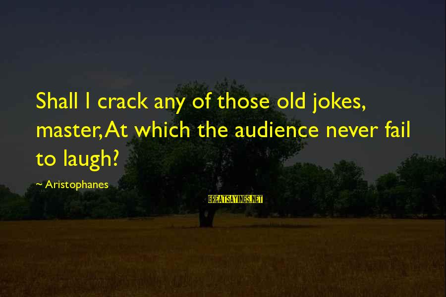 Apartheid Life Sayings By Aristophanes: Shall I crack any of those old jokes, master, At which the audience never fail