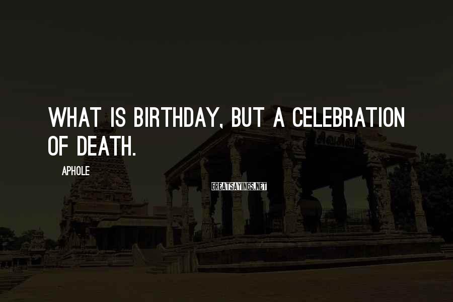 Aphole Sayings: What is birthday, but a celebration of death.