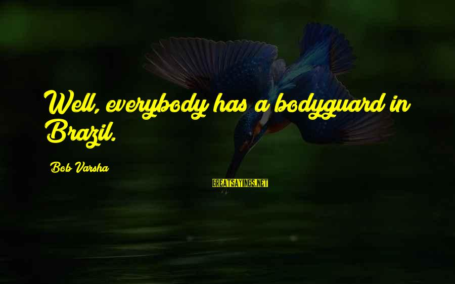 Aphorist Sayings By Bob Varsha: Well, everybody has a bodyguard in Brazil.
