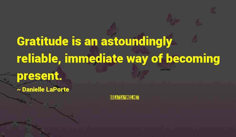Aphorist Sayings By Danielle LaPorte: Gratitude is an astoundingly reliable, immediate way of becoming present.