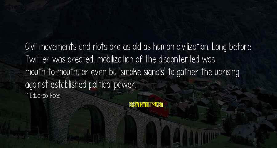 Aphorist Sayings By Eduardo Paes: Civil movements and riots are as old as human civilization. Long before Twitter was created,