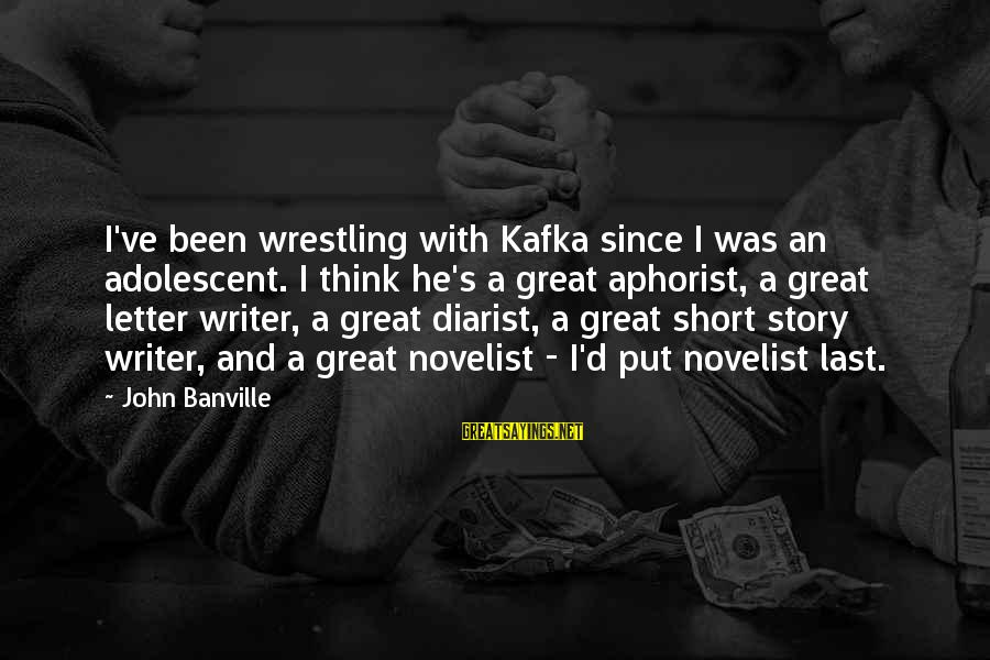 Aphorist Sayings By John Banville: I've been wrestling with Kafka since I was an adolescent. I think he's a great