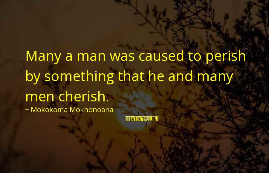 Aphorist Sayings By Mokokoma Mokhonoana: Many a man was caused to perish by something that he and many men cherish.