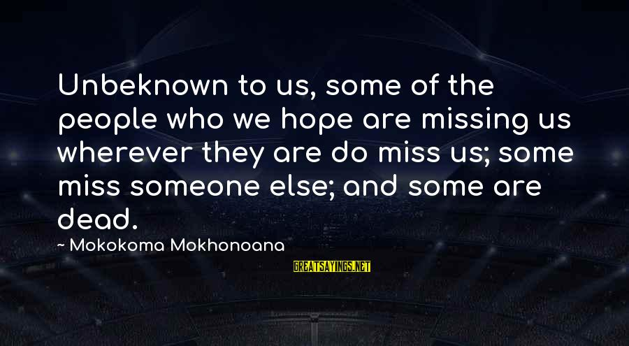 Aphorist Sayings By Mokokoma Mokhonoana: Unbeknown to us, some of the people who we hope are missing us wherever they