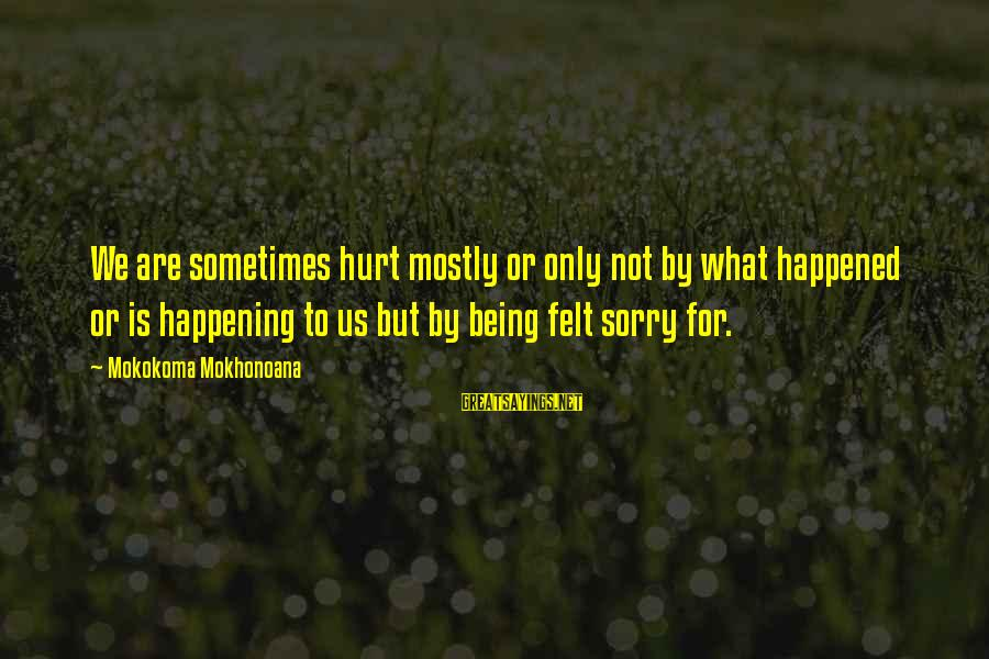 Aphorist Sayings By Mokokoma Mokhonoana: We are sometimes hurt mostly or only not by what happened or is happening to