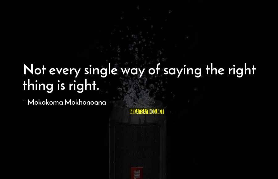 Aphorist Sayings By Mokokoma Mokhonoana: Not every single way of saying the right thing is right.