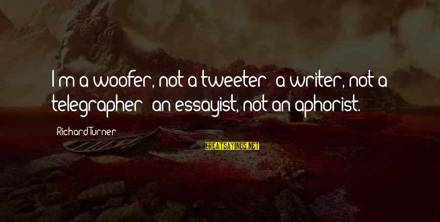 Aphorist Sayings By Richard Turner: I'm a woofer, not a tweeter; a writer, not a telegrapher; an essayist, not an