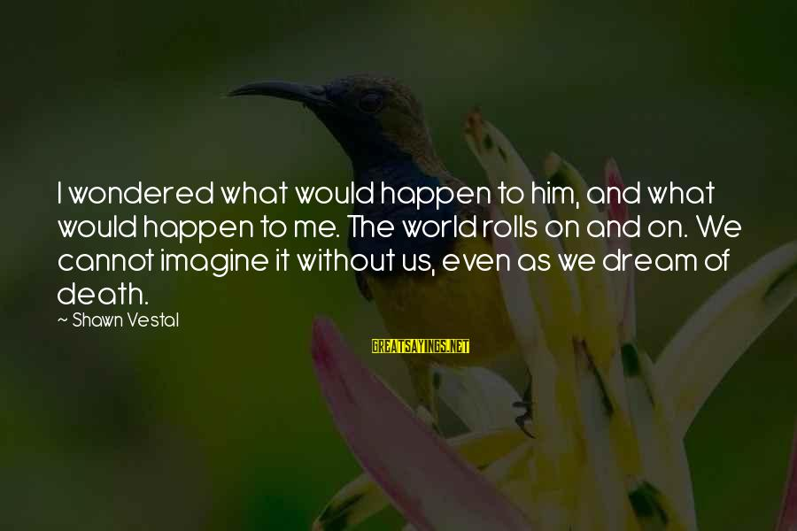 Aphorist Sayings By Shawn Vestal: I wondered what would happen to him, and what would happen to me. The world