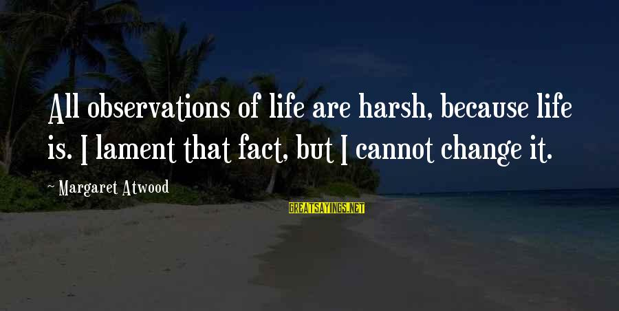 Apni Tareef Sayings By Margaret Atwood: All observations of life are harsh, because life is. I lament that fact, but I