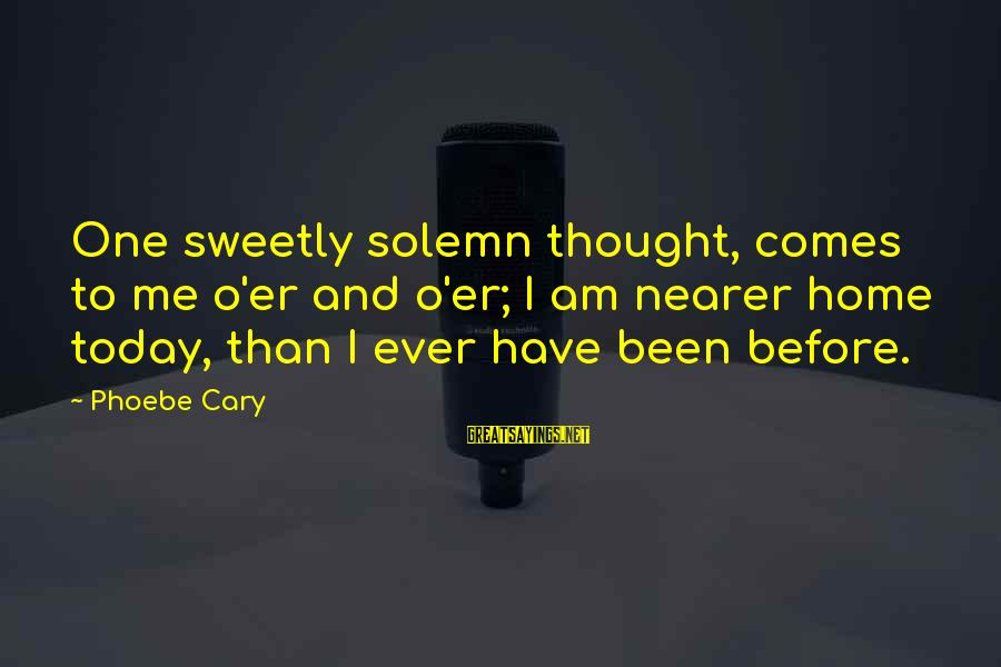 Apni Tareef Sayings By Phoebe Cary: One sweetly solemn thought, comes to me o'er and o'er; I am nearer home today,