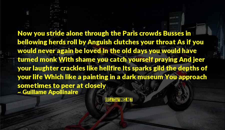 Apollinaire's Sayings By Guillame Apollinaire: Now you stride alone through the Paris crowds Busses in bellowing herds roll by Anguish