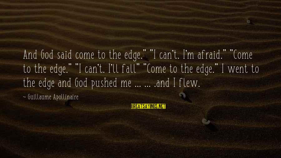 """Apollinaire's Sayings By Guillaume Apollinaire: And God said come to the edge."""" """"I can't. I'm afraid."""" """"Come to the edge."""""""