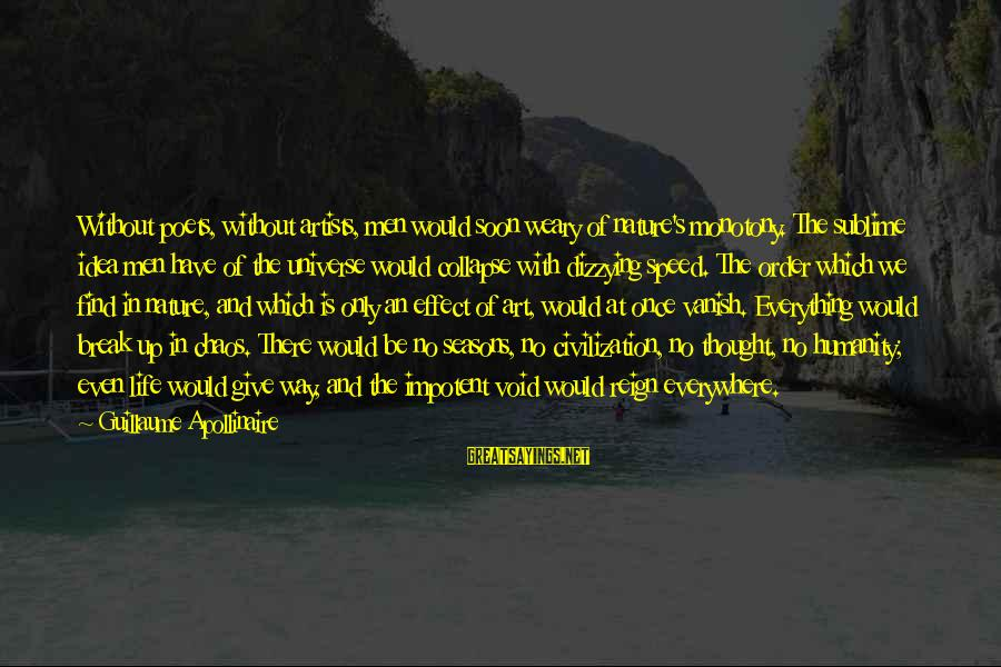 Apollinaire's Sayings By Guillaume Apollinaire: Without poets, without artists, men would soon weary of nature's monotony. The sublime idea men