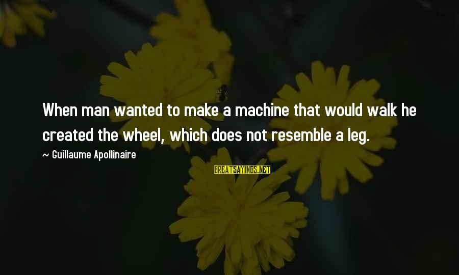 Apollinaire's Sayings By Guillaume Apollinaire: When man wanted to make a machine that would walk he created the wheel, which