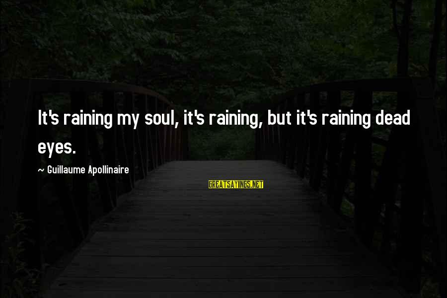 Apollinaire's Sayings By Guillaume Apollinaire: It's raining my soul, it's raining, but it's raining dead eyes.