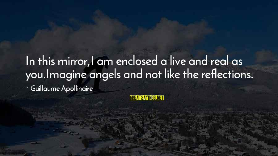 Apollinaire's Sayings By Guillaume Apollinaire: In this mirror,I am enclosed a live and real as you.Imagine angels and not like