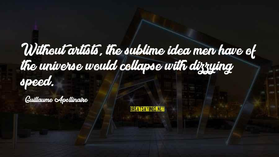 Apollinaire's Sayings By Guillaume Apollinaire: Without artists, the sublime idea men have of the universe would collapse with dizzying speed.
