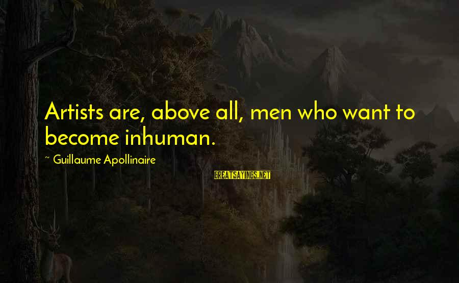 Apollinaire's Sayings By Guillaume Apollinaire: Artists are, above all, men who want to become inhuman.