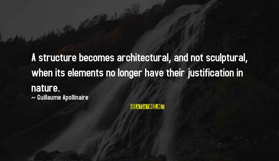 Apollinaire's Sayings By Guillaume Apollinaire: A structure becomes architectural, and not sculptural, when its elements no longer have their justification